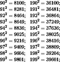 \[\begin{array}{*{20}{l}} {{{90}^2} = 8100;}&{{{190}^2} = {\rm{361}}00;}\\ {{{91}^2} = {\rm{8281;}}}&{{{191}^2} = {\rm{36481;}}}\\ {{{92}^2} = {\rm{8464;}}}&{{{192}^2} = {\rm{36864;}}}\\ {{{93}^2} = {\rm{8649;}}}&{{{193}^2} = {\rm{37249;}}}\\ {{{94}^2} = {\rm{8836;}}}&{{{194}^2} = {\rm{37636;}}}\\ {{{95}^2} = {\rm{9}}0{\rm{25;}}}&{{{195}^2} = {\rm{38}}0{\rm{25;}}}\\ {{{96}^2} = {\rm{9216;}}}&{{{196}^2} = {\rm{38416;}}}\\ {{{97}^2} = {\rm{94}}0{\rm{9;}}}&{{{197}^2} = {\rm{388}}0{\rm{9;}}}\\ {{{98}^2} = {\rm{96}}0{\rm{4;}}}&{{{198}^2} = {\rm{392}}0{\rm{4;}}}\\ {{{99}^2} = {\rm{98}}0{\rm{1;}}}&{{{199}^2} = {\rm{396}}0{\rm{1;}}} \end{array}\]